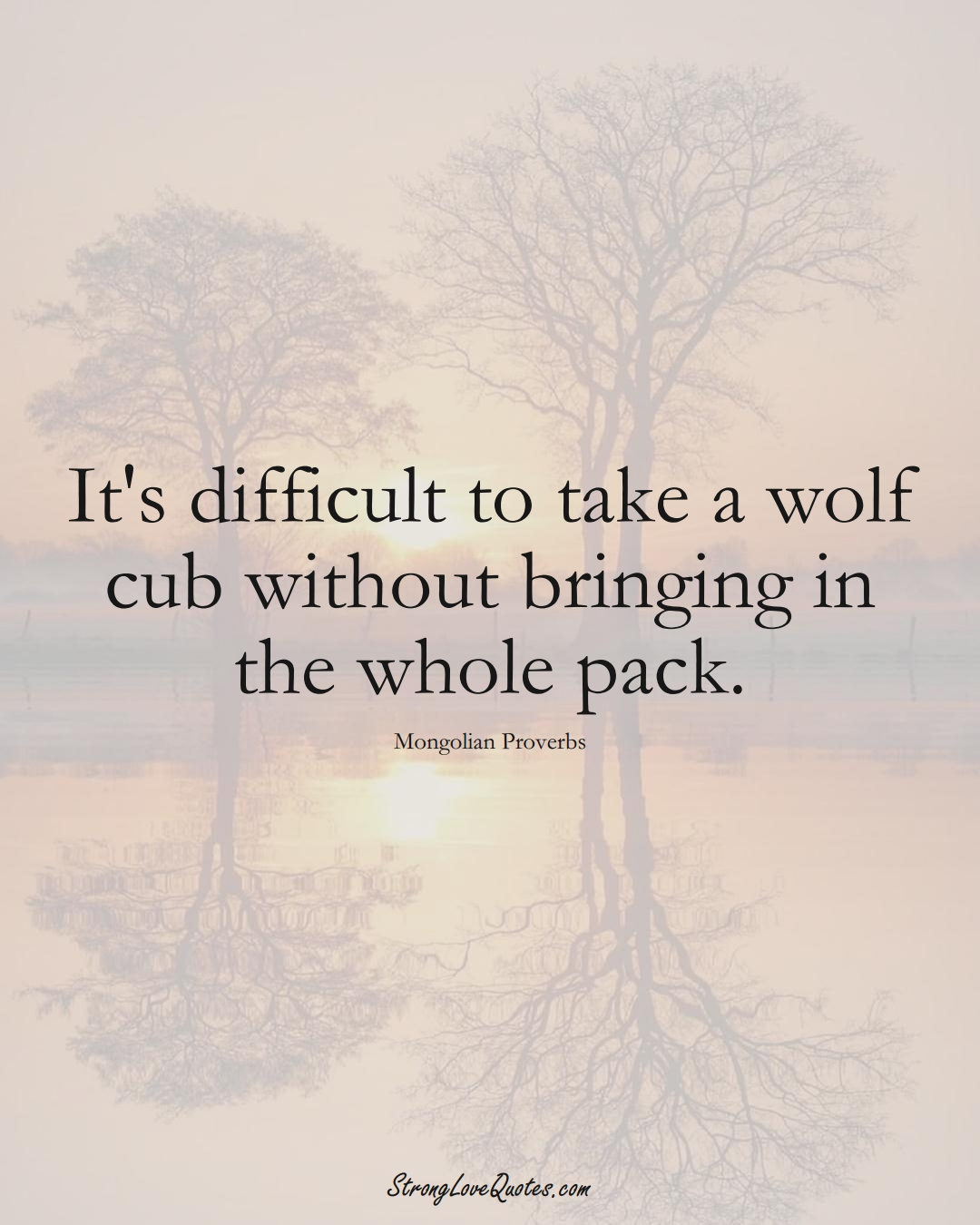 It's difficult to take a wolf cub without bringing in the whole pack. (Mongolian Sayings);  #AsianSayings