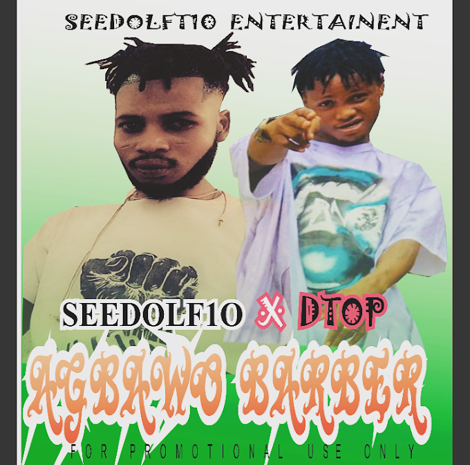 DOWNLOAD MP3: Seedolf10 Ft. DTop - Agbawo Barber