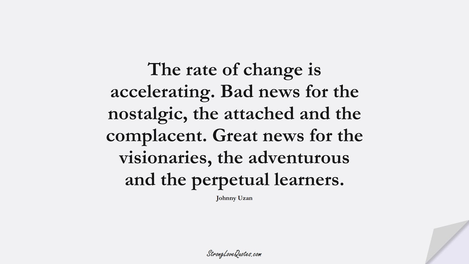 The rate of change is accelerating. Bad news for the nostalgic, the attached and the complacent. Great news for the visionaries, the adventurous and the perpetual learners. (Johnny Uzan);  #KnowledgeQuotes