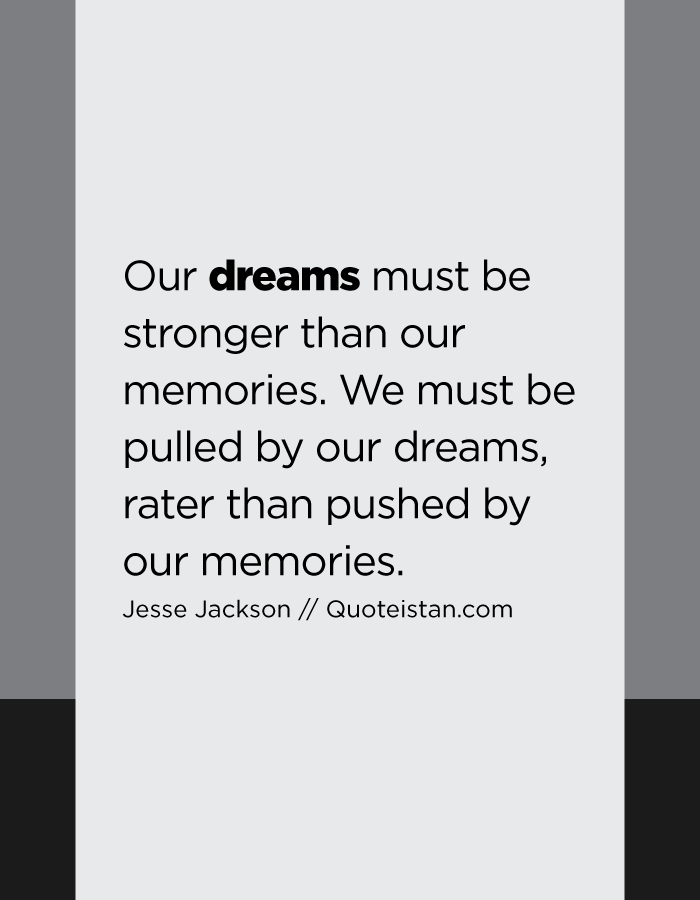 Our dreams must be stronger than our memories. We must be pulled by our dreams, rater than pushed by our memories.