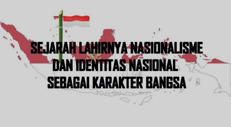 Sejarah Lahirnya Nasionalisme Dan Identitas Nasional Sebagai Karakter Bangsa