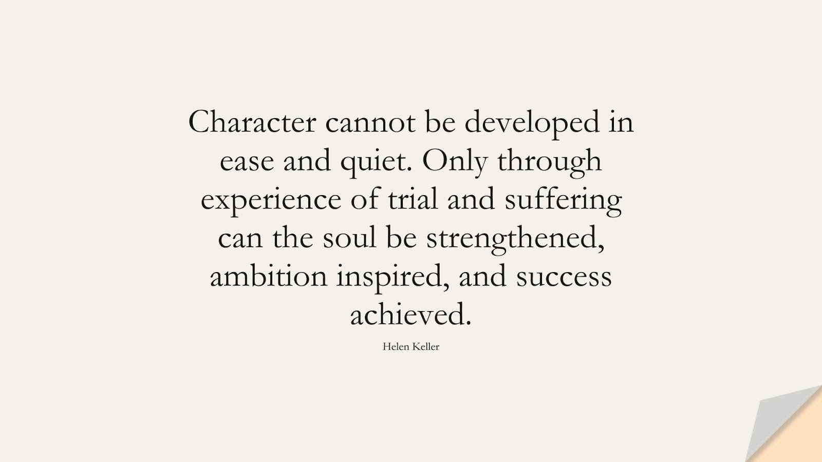 Character cannot be developed in ease and quiet. Only through experience of trial and suffering can the soul be strengthened, ambition inspired, and success achieved. (Helen Keller);  #CharacterQuotes