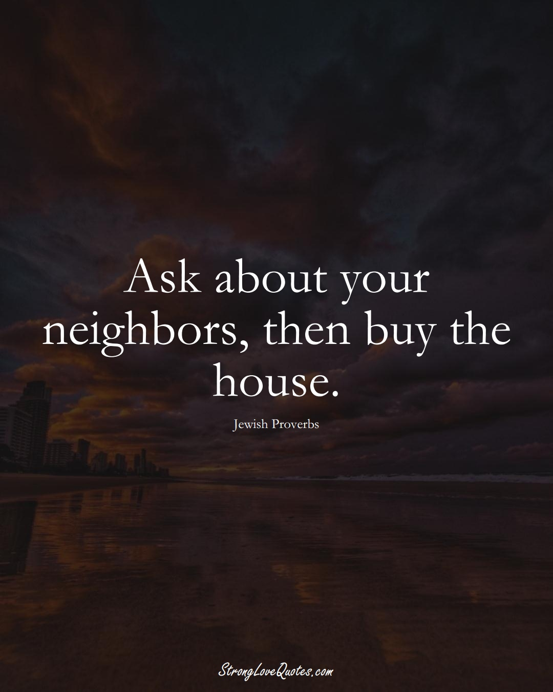 Ask about your neighbors, then buy the house. (Jewish Sayings);  #aVarietyofCulturesSayings