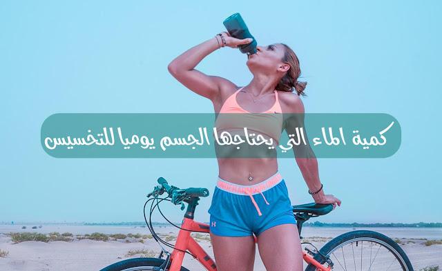 كمية الماء التي يحتاجها الجسم يوميا للتخسيس
