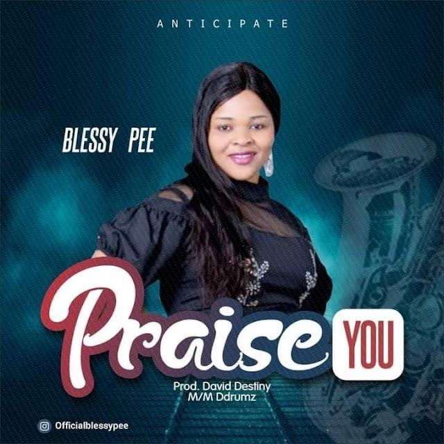 (MUSIC) BLESSY PEE - PRAISE YOU