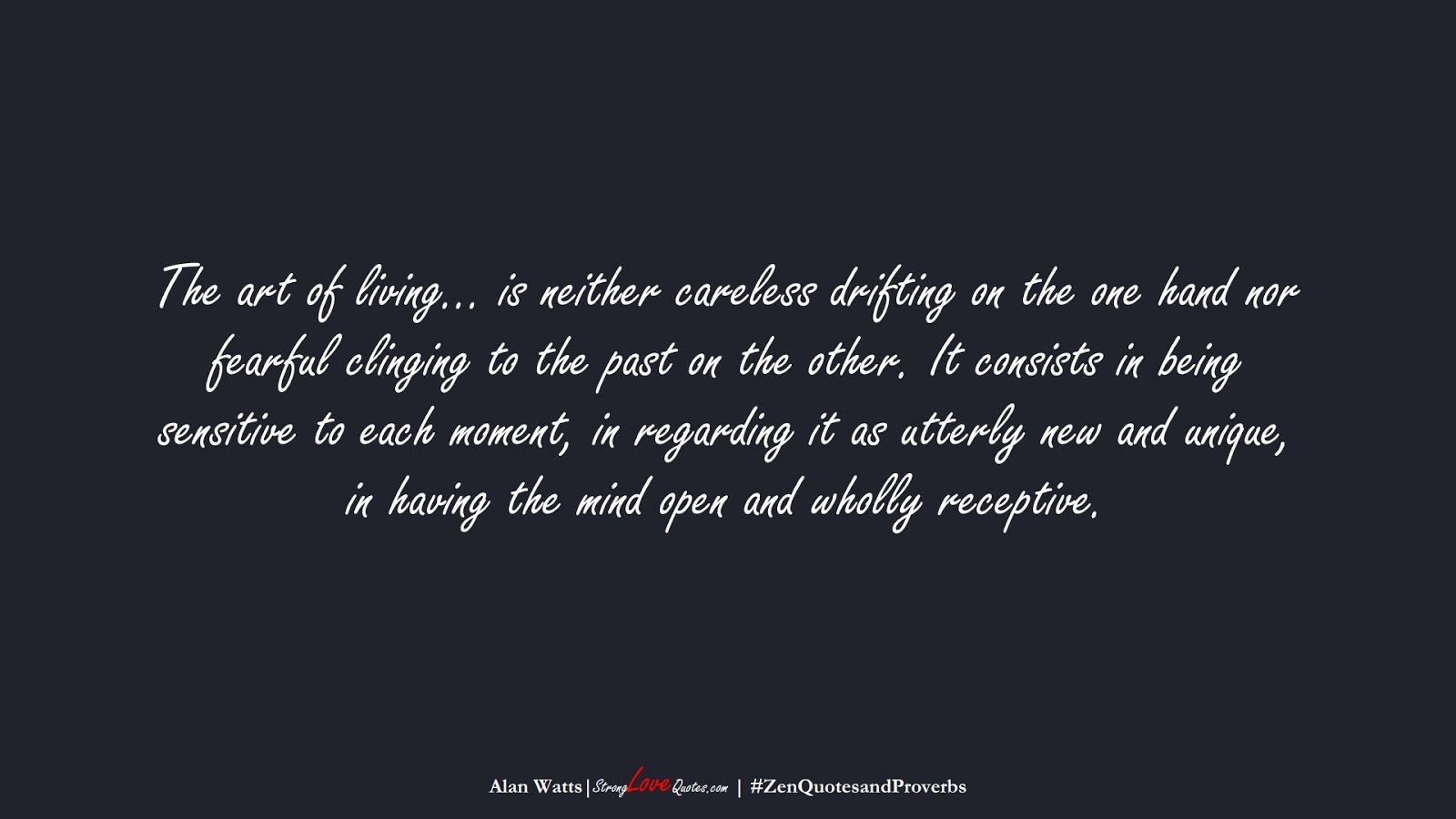 The art of living… is neither careless drifting on the one hand nor fearful clinging to the past on the other. It consists in being sensitive to each moment, in regarding it as utterly new and unique, in having the mind open and wholly receptive. (Alan Watts);  #ZenQuotesandProverbs