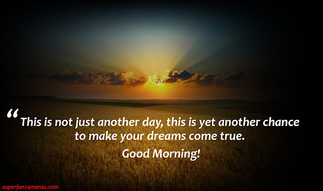 """""""This is not just another day, this is yet another chance to make your dreams come true. Good Morning!"""""""