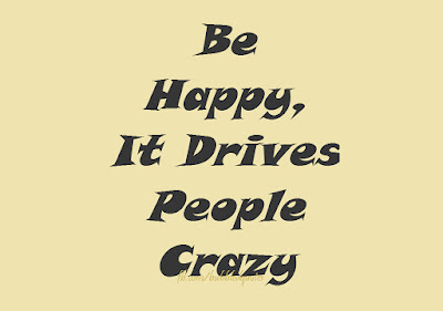 """Be Happy, It drives people Crazy"""