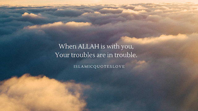 When ALLAH is with you, Your troubles are in trouble.