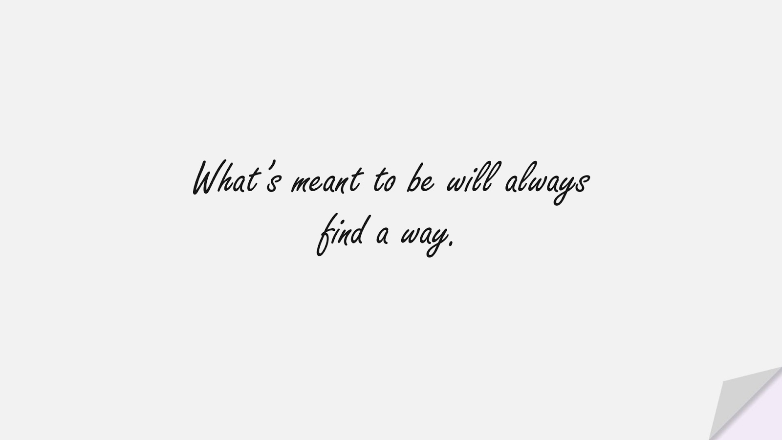 What's meant to be will always find a way.FALSE