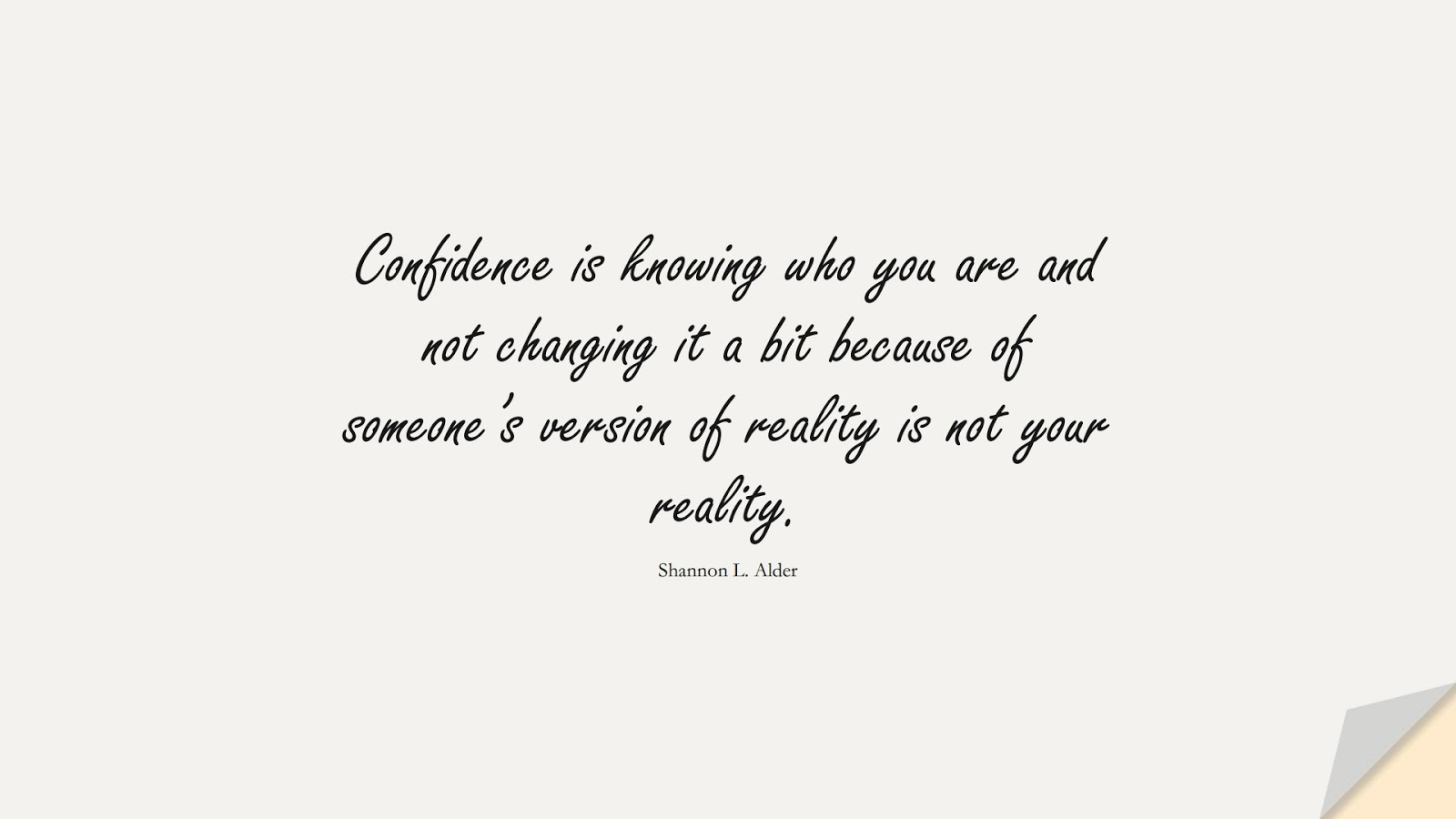 Confidence is knowing who you are and not changing it a bit because of someone's version of reality is not your reality. (Shannon L. Alder);  #SelfEsteemQuotes