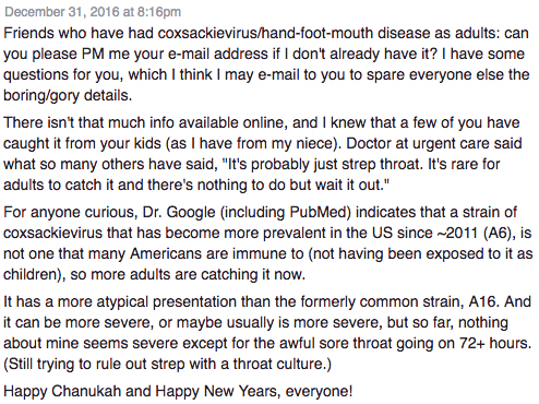 "Friends who have had coxsackievirus/hand-foot-mouth disease as adults: can you please PM me your e-mail address if I don't already have it? I have some questions for you, which I think I may e-mail to you to spare everyone else the boring/gory details. There isn't that much info available online, and I knew that a few of you have caught it from your kids (as I have from my niece). Doctor at urgent care said what so many others have said, ""It's probably just strep throat. It's rare for adults to catch it and there's nothing to do but wait it out."" For anyone curious, Dr. Google (including PubMed) indicates that a strain of coxsackievirus that has become more prevalent in the US since ~2011 (A6), is not one that many Americans are immune to (not having been exposed to it as children), so more adults are catching it now. It has a more atypical presentation than the formerly common strain, A16. And it can be more severe, or maybe usually is more severe, but so far, nothing about mine seems severe except for the awful sore throat going on 72+ hours. (Still trying to rule out strep with a throat culture.) Happy Chanukah and Happy New Years, everyone!"