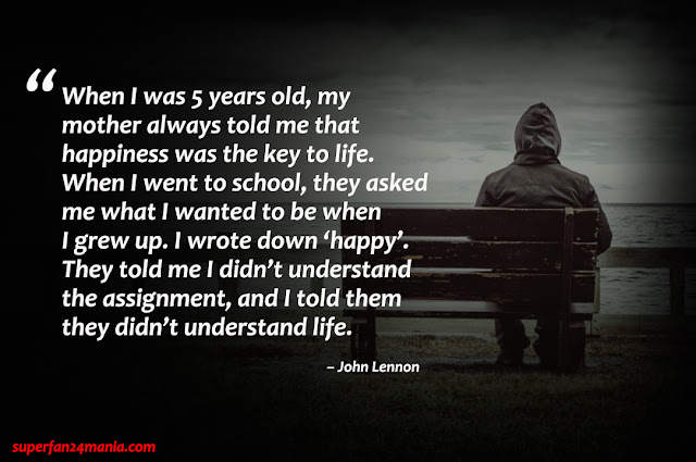 """""""When I was 5 years old, my mother always told me that happiness was the key to life.  When I went to school, they asked me what I wanted to be when I grew up.  I wrote down 'happy'.  They told me I didn't understand the assignment, and I told them they didn't understand life."""""""