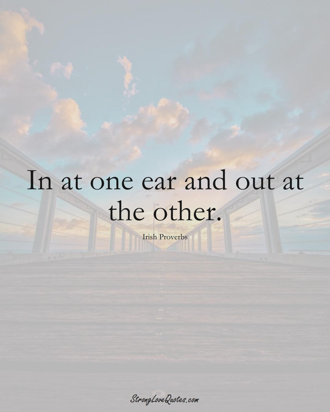 In at one ear and out at the other. (Irish Sayings);  #EuropeanSayings
