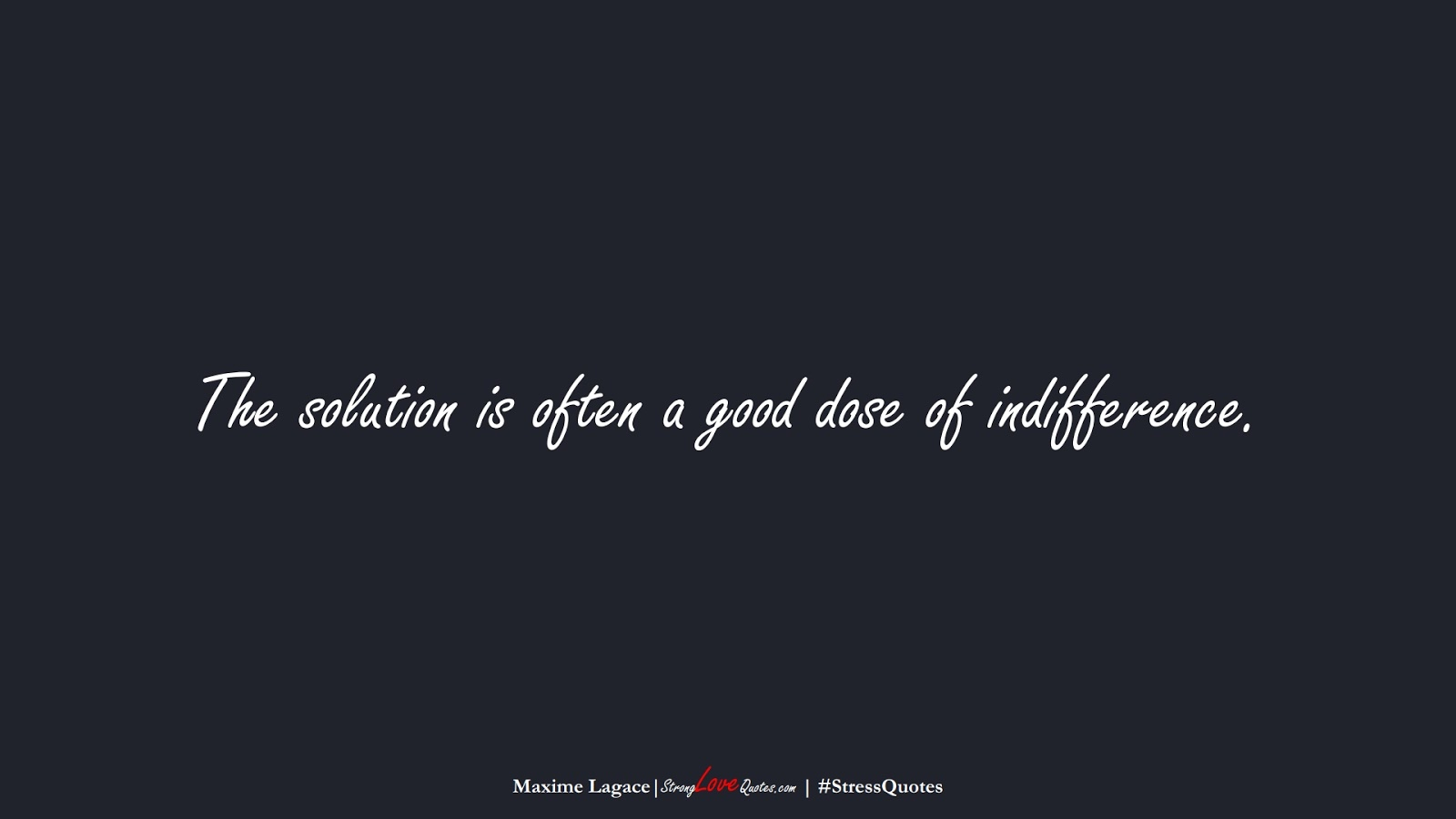 The solution is often a good dose of indifference. (Maxime Lagace);  #StressQuotes