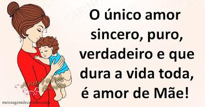 O único amor sincero, puro, verdadeiro e que dura a vida toda, é amor de Mãe!