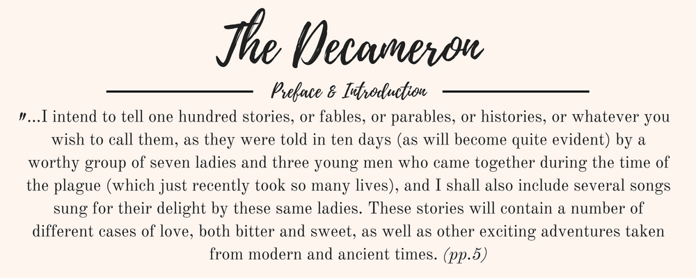 """Giovanni Boccaccio's The Decameron Preface and Introduction quote: """"...I intend to tell one hundred stories, or fables, or parables, or histories, or whatever you wish to call them, as they were told in ten days (as will become quite evident) by a worthy group of seven ladies and three young men who came together during the time of the plague (which just recently took so many lives), and I shall also include several songs sung for their delight by these same ladies. These stories will contain a number of different cases of love, both bitter and sweet, as well as other exciting adventures taken from modern and ancient times. (pp.5)"""""""