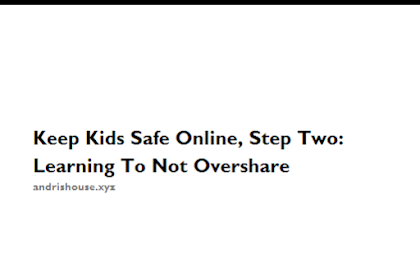 Keep Kids Safe Online, Step Two: Learning To Not Overshare