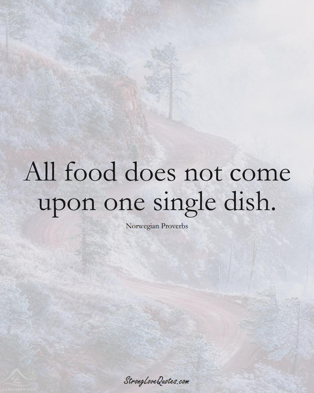 All food does not come upon one single dish. (Norwegian Sayings);  #EuropeanSayings