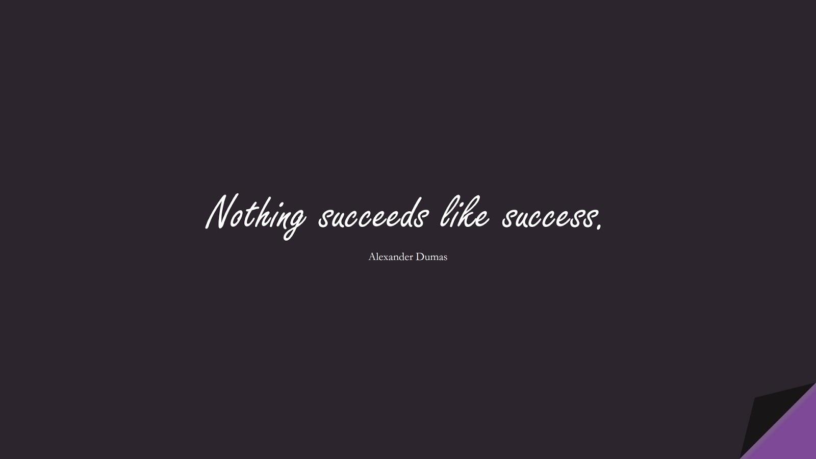 Nothing succeeds like success. (Alexander Dumas);  #SuccessQuotes