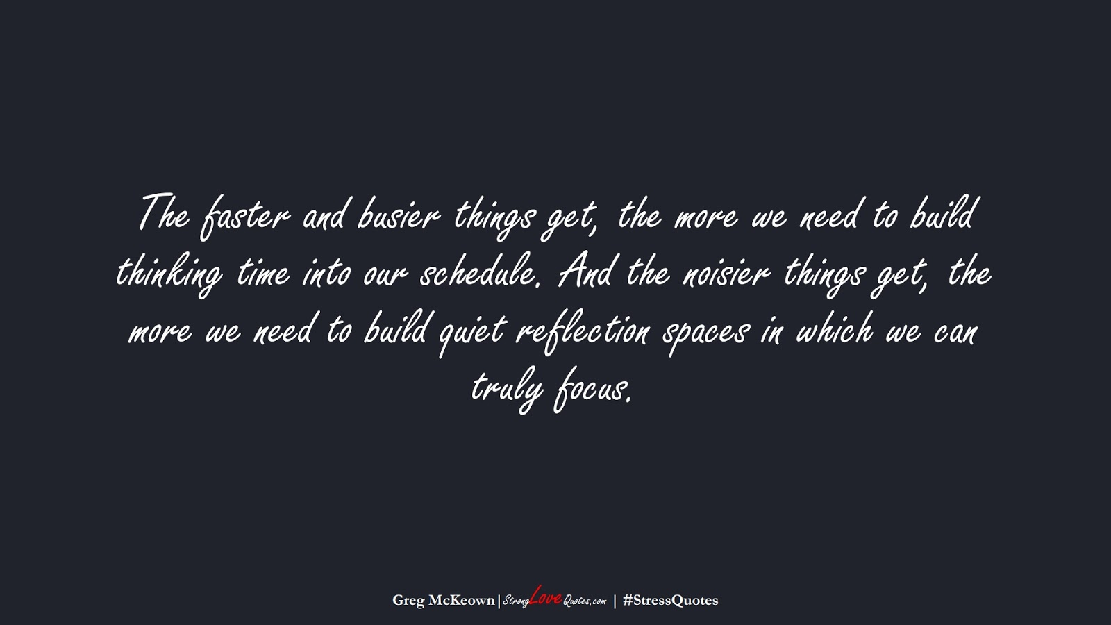 The faster and busier things get, the more we need to build thinking time into our schedule. And the noisier things get, the more we need to build quiet reflection spaces in which we can truly focus. (Greg McKeown);  #StressQuotes