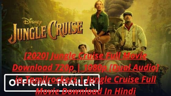 [2020] Jungle Cruise Full Movie Download 720p | 1080p [Dual Audio] in Tamilrockers | Jungle Cruise Full Movie Download In Hindi