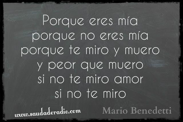 """""""Pporque eres mía porque no eres mía porque te miro y muero y peor que muero si no te miro amor si no te miro"""" Mario Benedetti - Corazón coraza"""