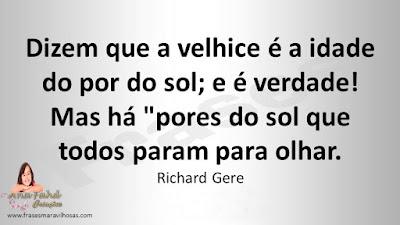 """Dizem que a velhice é a idade do por do sol; e é verdade! Mas há """"pores do sol que todos param para olhar. Richard Gere"""
