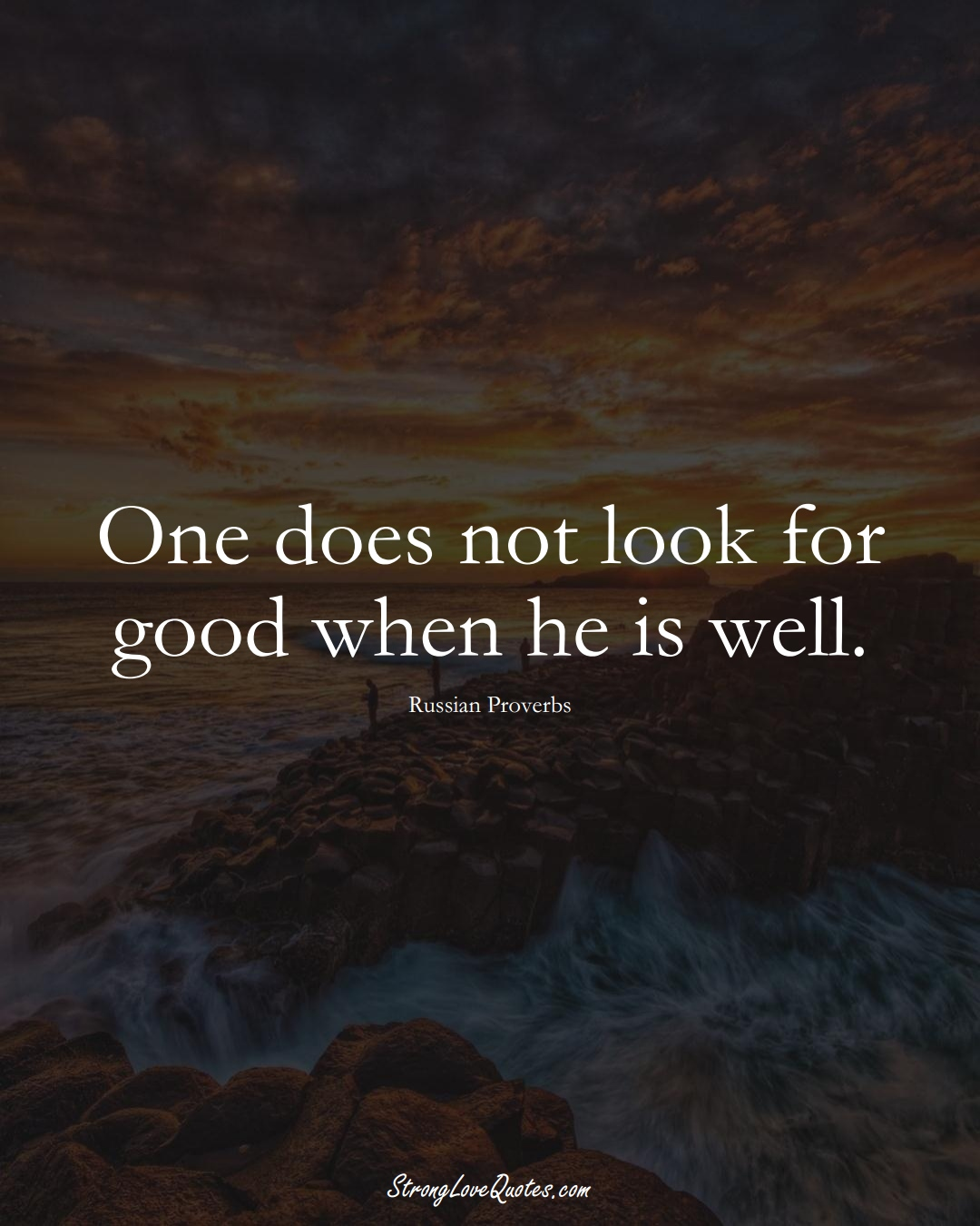 One does not look for good when he is well. (Russian Sayings);  #AsianSayings