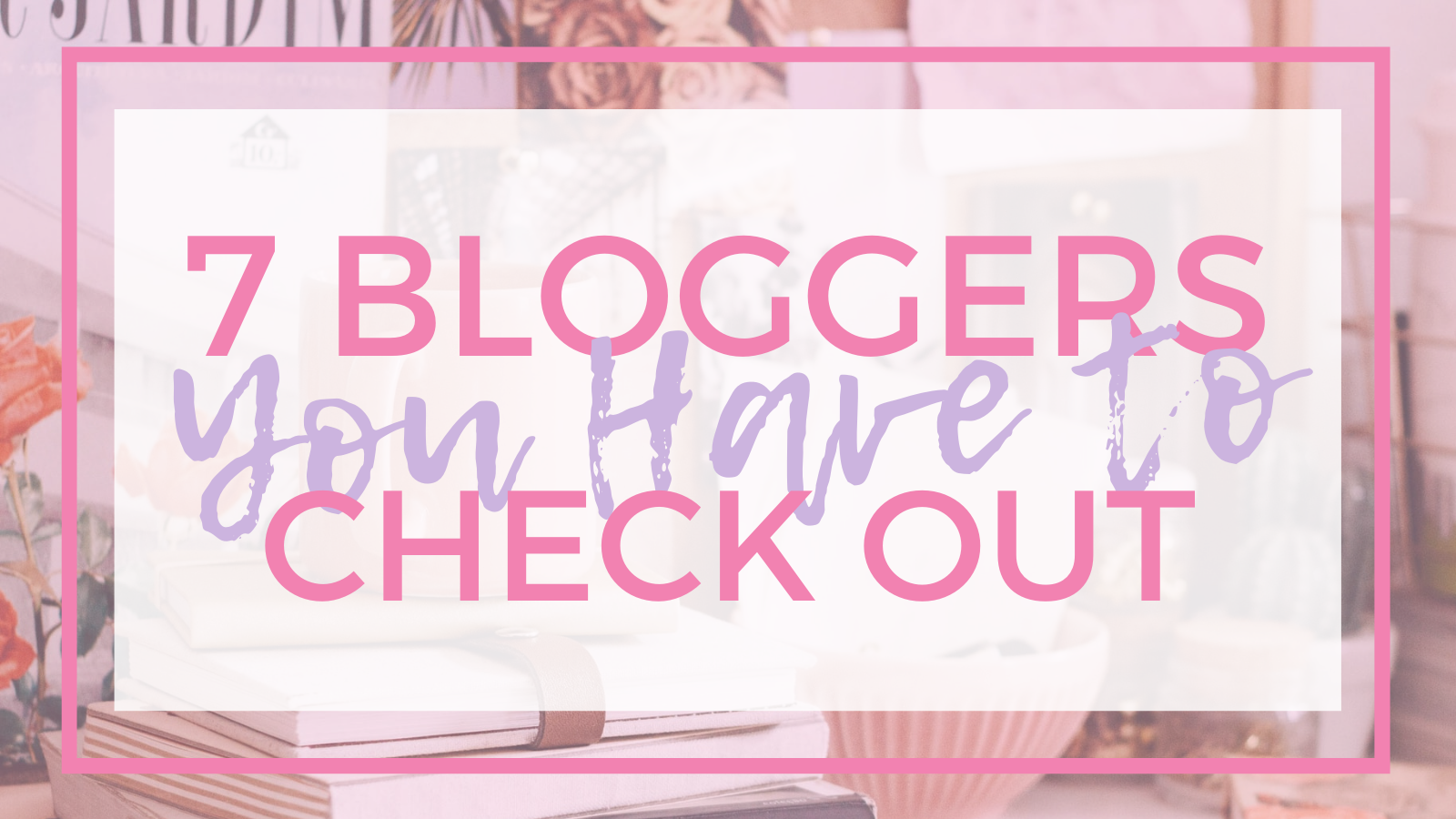 """a graphic with """"7 bloggers you have to check out"""" written in pink"""
