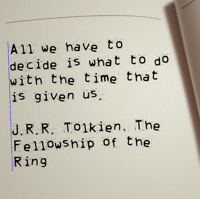All we have to decide is what to do with the time that is give us. - J. R. R. Tolkien