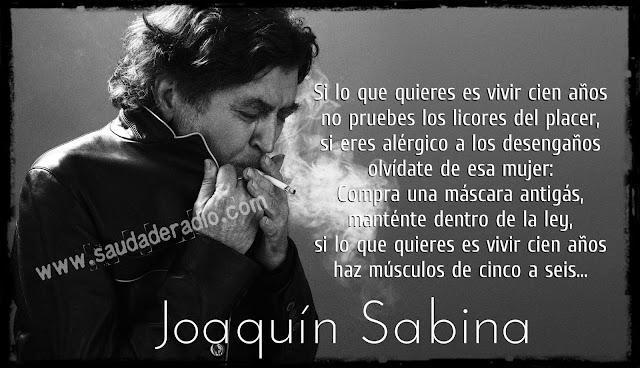 """""""Si lo que quieres es vivir cien años no pruebes los licores del placer, si eres alérgico a los desengaños olvídate de esa mujer: Compra una máscara antigás, manténte dentro de la ley, si lo que quieres es vivir cien años haz músculos de cinco a seis."""" Joaquín Sabina - Pastillas para no soñar"""
