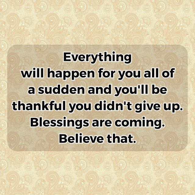I belive my blessings will come soon