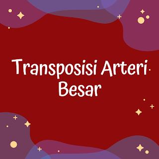 Transposisi Arteri Besar - Cacat Jantung Bawaan Sianotik