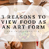 3 REASONS TO VIEW FOOD AS AN ART FORM