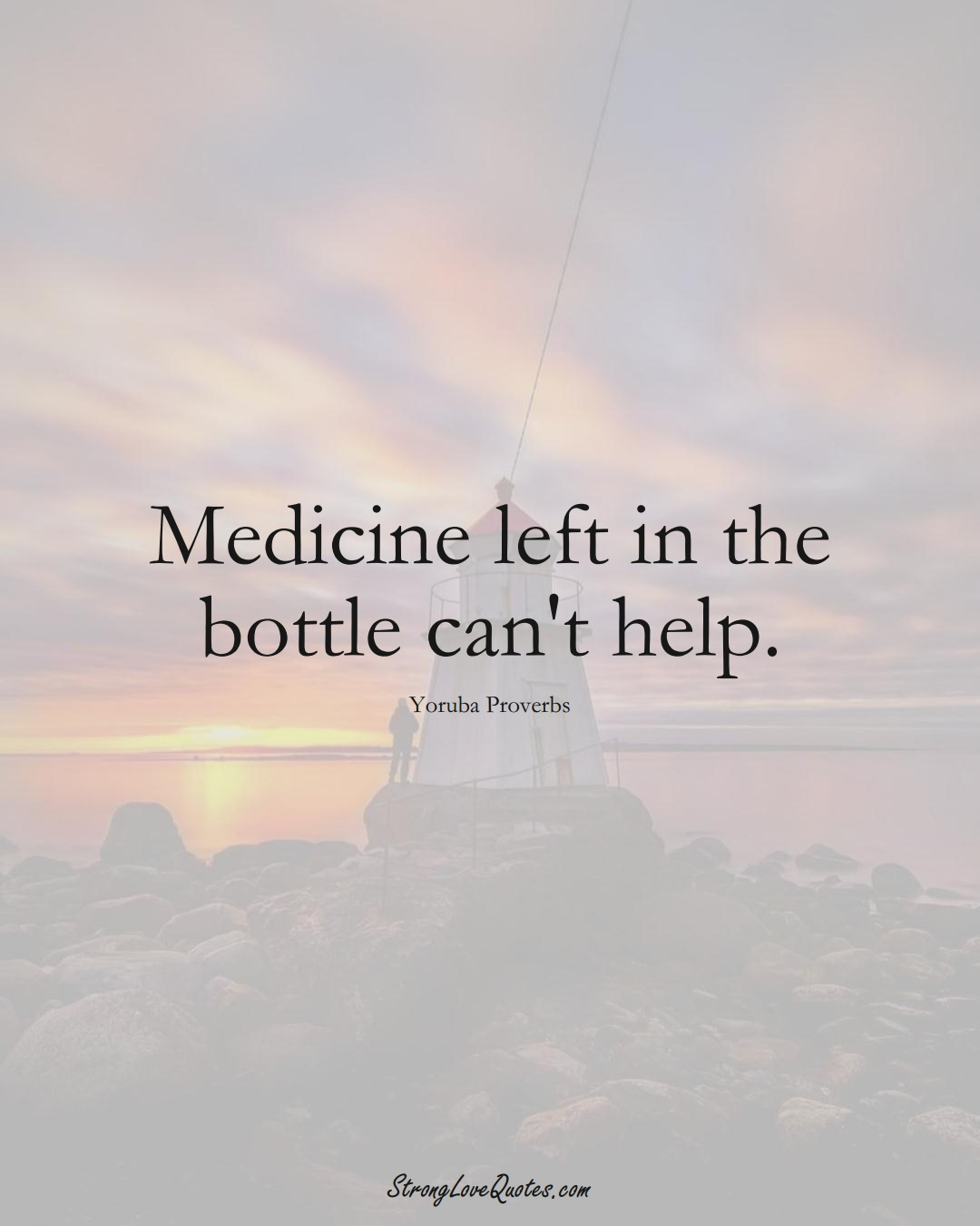 Medicine left in the bottle can't help. (Yoruba Sayings);  #aVarietyofCulturesSayings