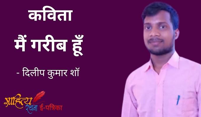 मैं गरीब हूँ - कविता - दिलीप कुमार शॉ