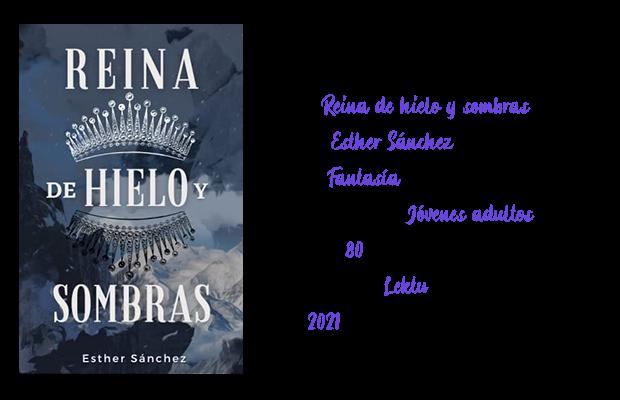 Título: Reina de hielo y sombras. Autora: Esther Sánchez. Género: Fantasía. Público objetivo: Jóvenes adultos. Páginas: 80. Disponible en: Lektu. Año: 2021