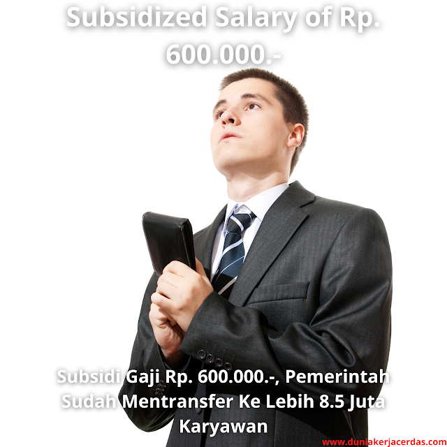 Subsidized Salary of Rp. 600.000.-, the government has transferred to more than 8.5 million employees