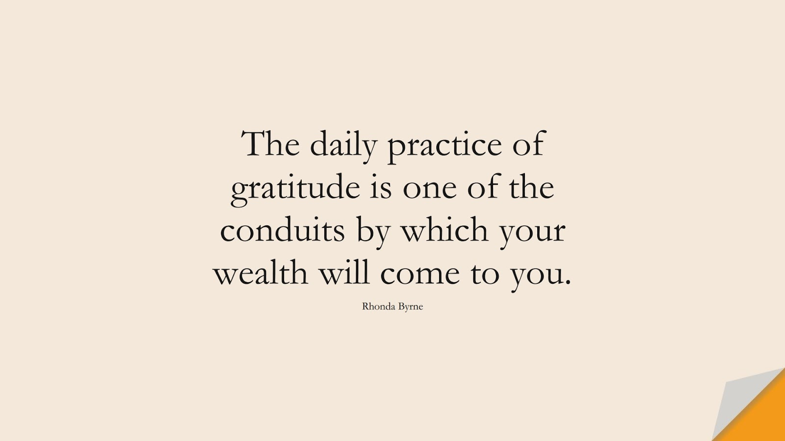 The daily practice of gratitude is one of the conduits by which your wealth will come to you. (Rhonda Byrne);  #MoneyQuotes