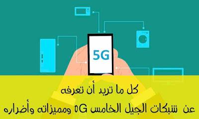 ما هو 5G ؟ وكل ما تريد أن تعرفه عن شبكات الجيل الخامس ومميزاته وأضراره