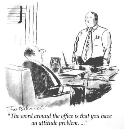 Word around the office is that you have an attitude problem...