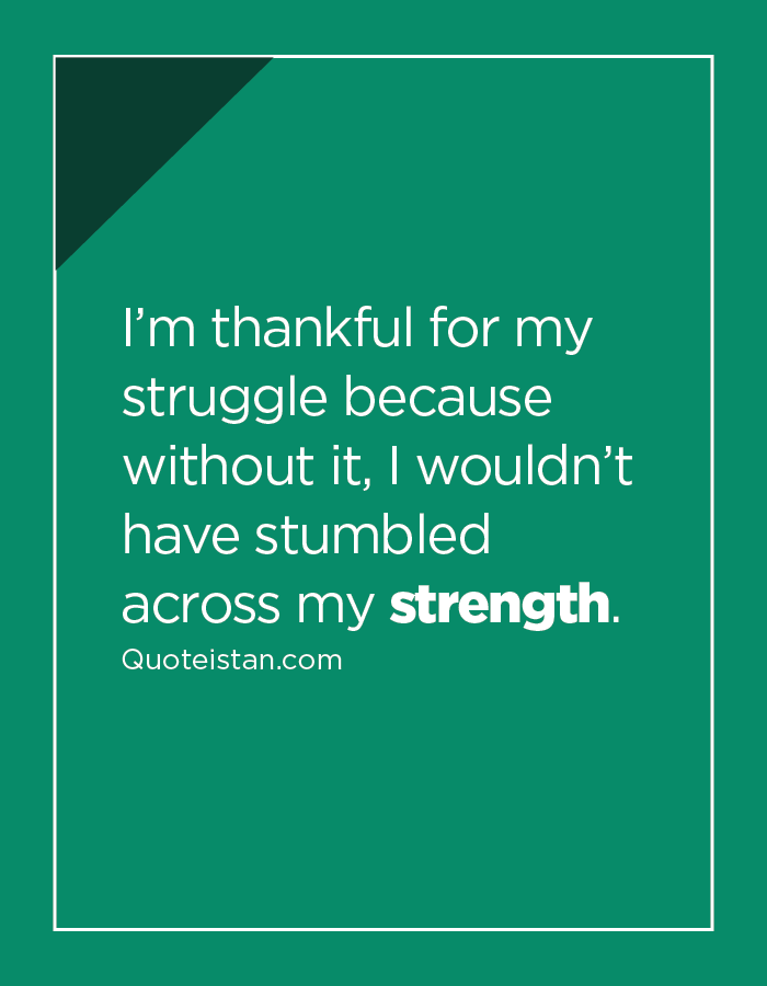 I'm thankful for my struggle because without it, I wouldn't have stumbled across my strength.