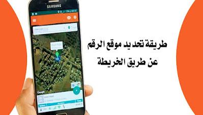 طريقة العثور على موقع الرقم عن طريق الخريطة عبر هواتف اندرويد