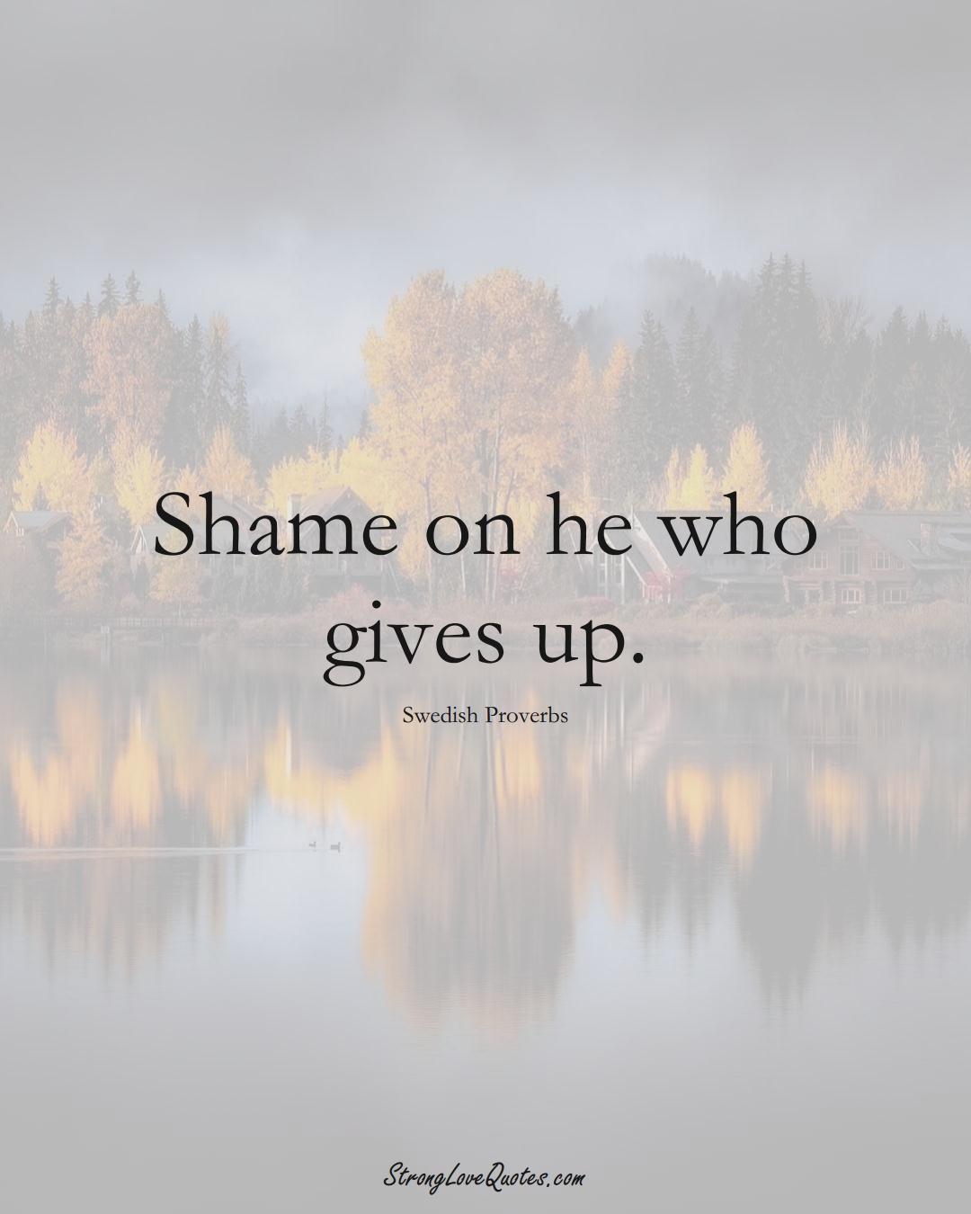Shame on he who gives up. (Swedish Sayings);  #EuropeanSayings