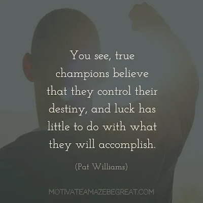 "Quotes On Achievement Of Goals: ""You see, true champions believe that they control their destiny, and luck has little to do with what they will accomplish."" - Pat Williams"