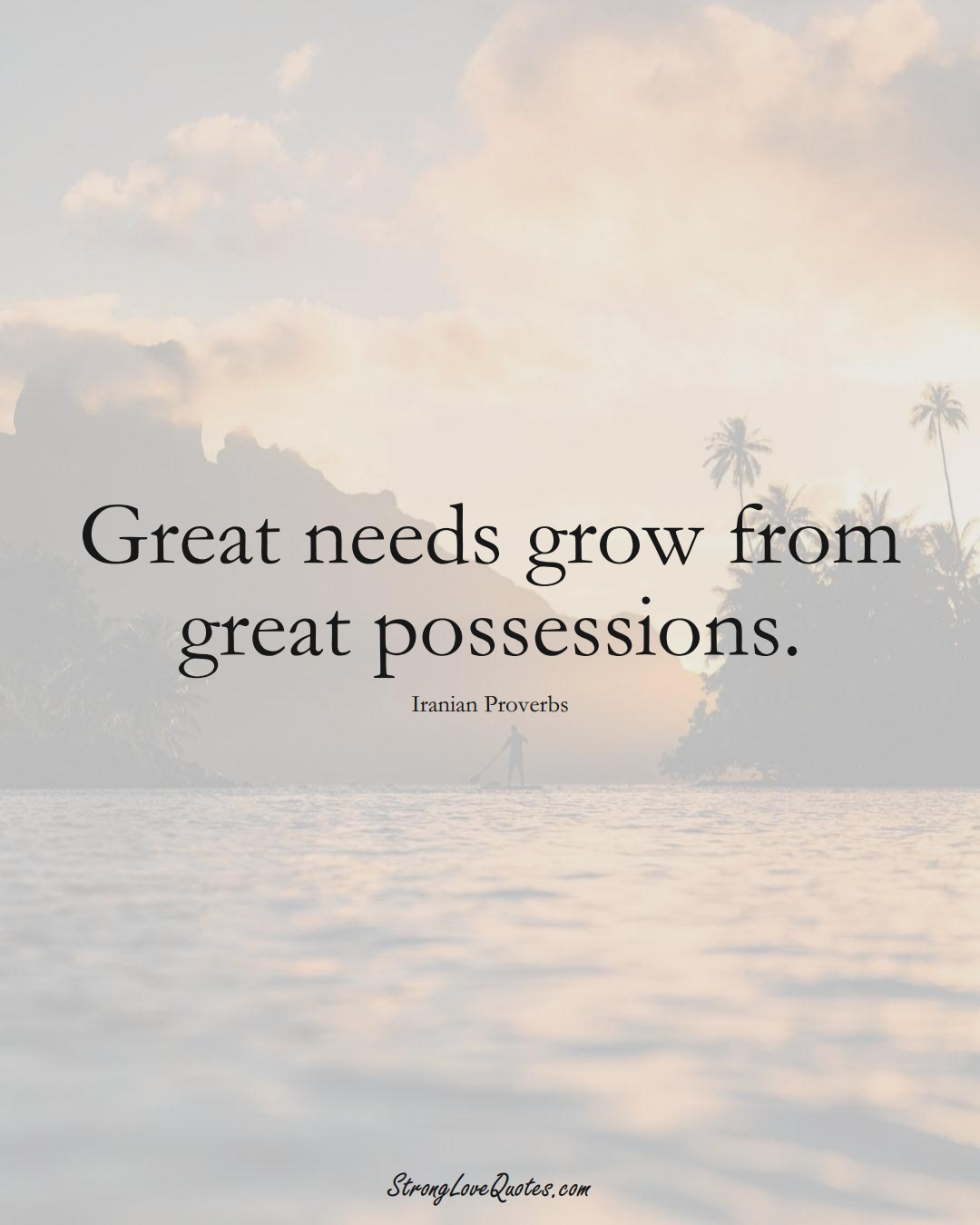 Great needs grow from great possessions. (Iranian Sayings);  #MiddleEasternSayings