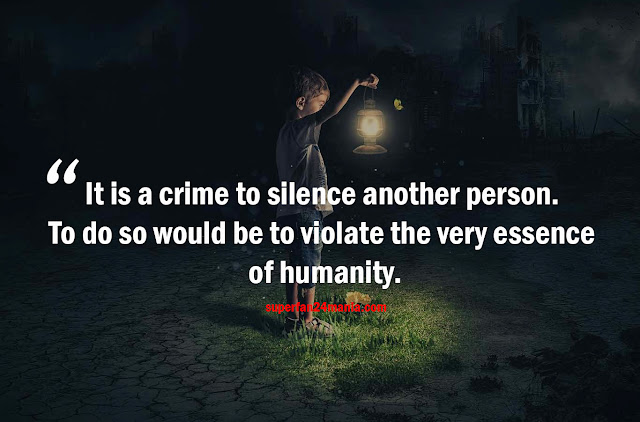 It is a crime to silence another person. To do so would be to violate the very essence of humanity.