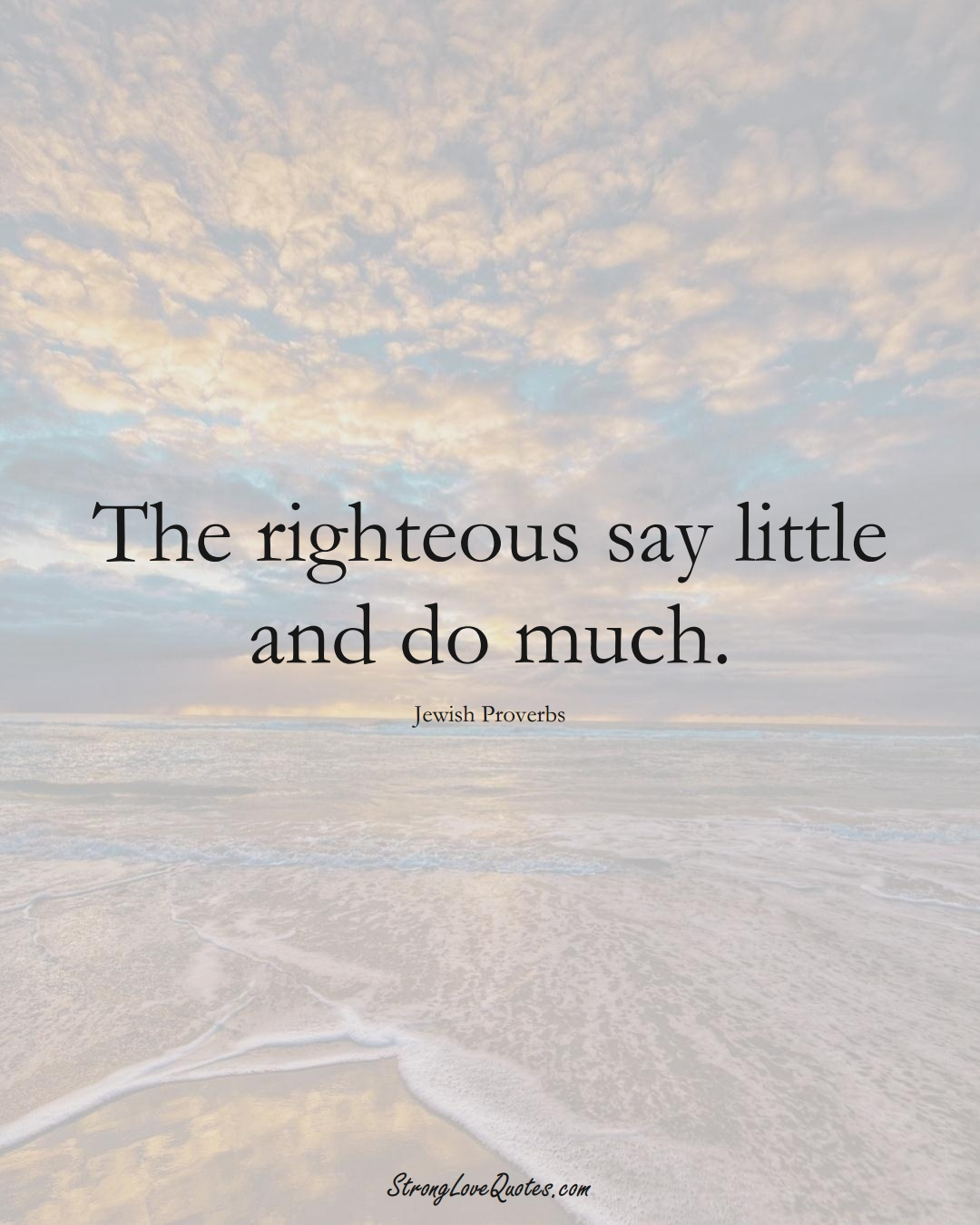 The righteous say little and do much. (Jewish Sayings);  #aVarietyofCulturesSayings