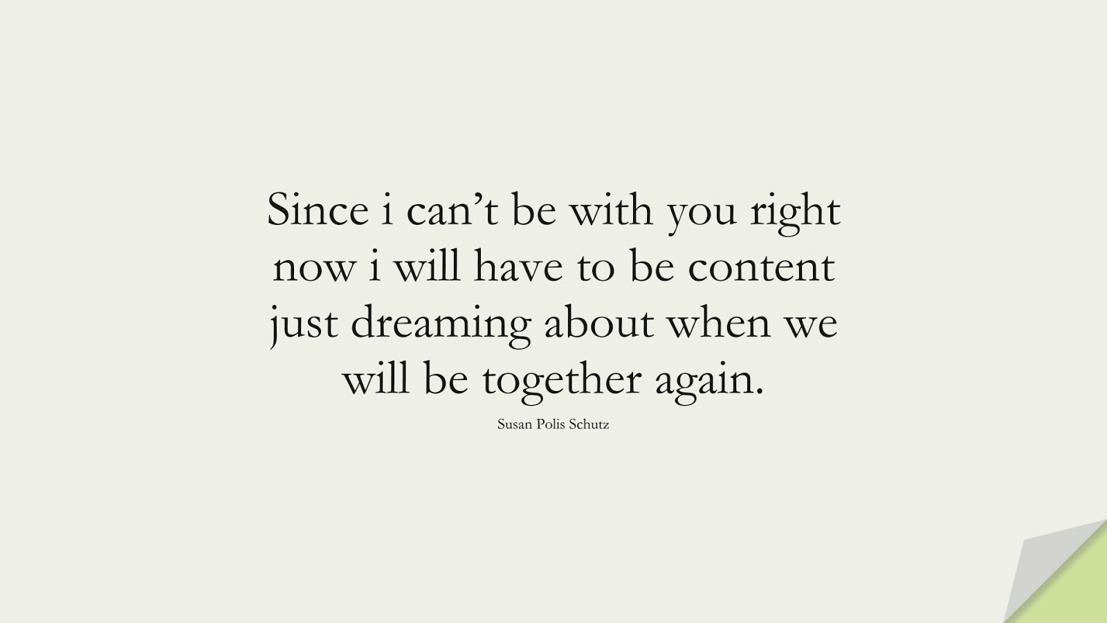 Since i can't be with you right now i will have to be content just dreaming about when we will be together again. (Susan Polis Schutz);  #SadLoveQuotes